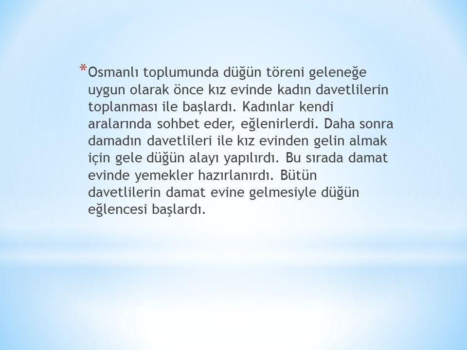 * Osmanlı toplumunda düğün töreni geleneğe uygun olarak önce kız evinde kadın davetlilerin toplanması ile başlardı.