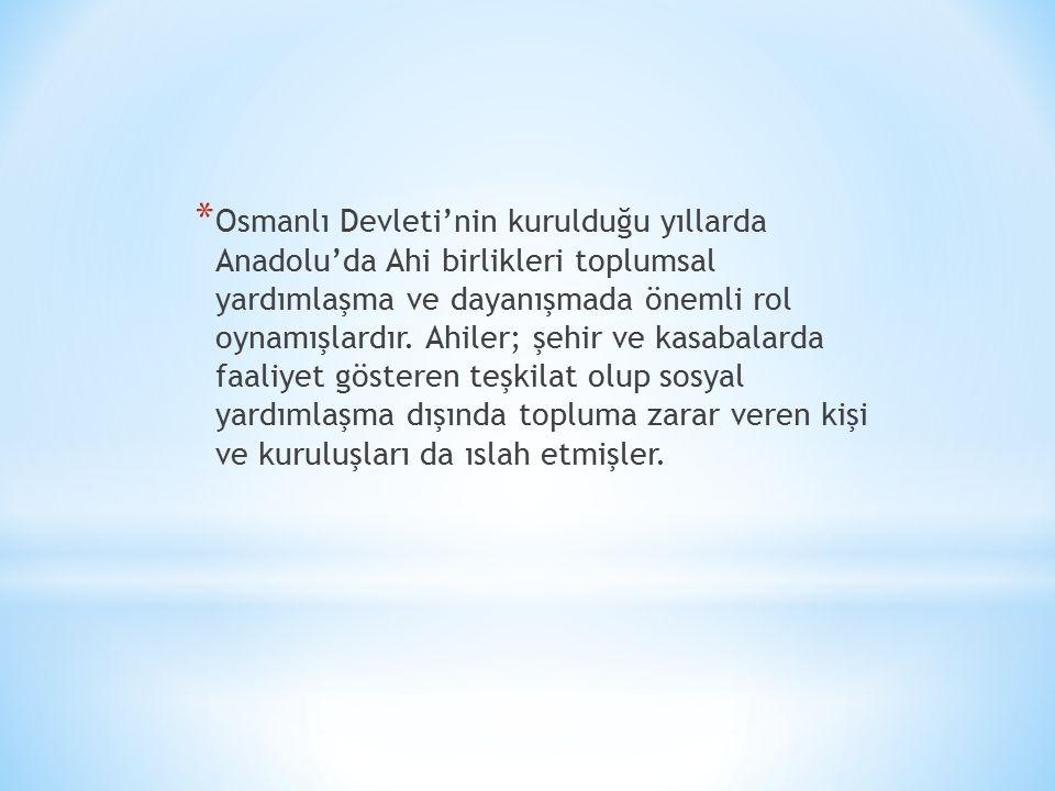 * Osmanlı Devleti'nin kurulduğu yıllarda Anadolu'da Ahi birlikleri toplumsal yardımlaşma ve dayanışmada önemli rol oynamışlardır.