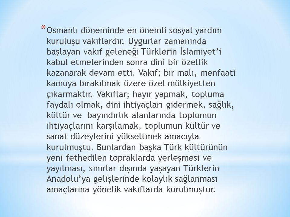 * Osmanlı döneminde en önemli sosyal yardım kuruluşu vakıflardır.