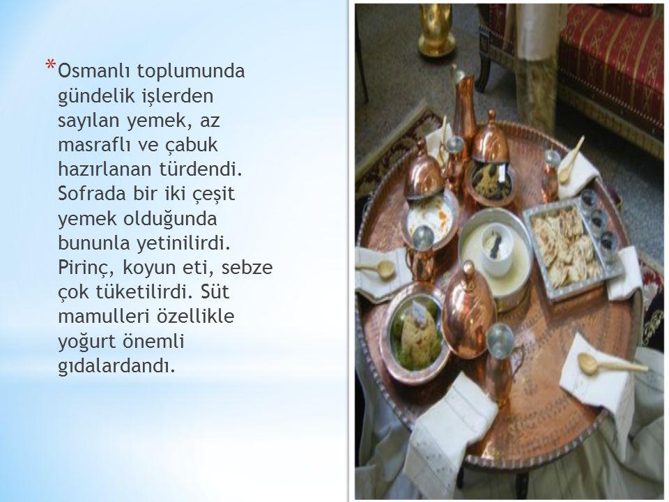 * Osmanlı toplumunda gündelik işlerden sayılan yemek, az masraflı ve çabuk hazırlanan türdendi.