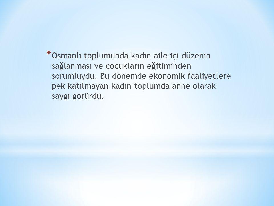 * Osmanlı toplumunda kadın aile içi düzenin sağlanması ve çocukların eğitiminden sorumluydu.