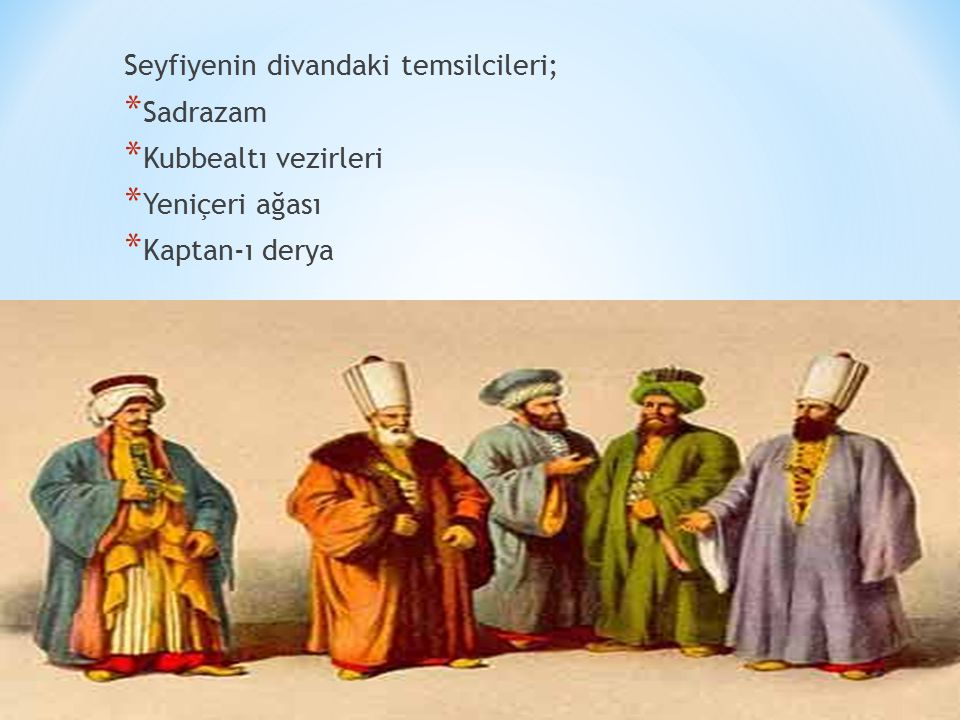 Seyfiyenin divandaki temsilcileri; * Sadrazam * Kubbealtı vezirleri * Yeniçeri ağası * Kaptan-ı derya