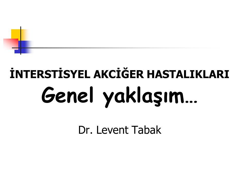 İNTERSTİSYEL AKCİĞER HASTALIKLARI Genel yaklaşım… Dr. Levent Tabak