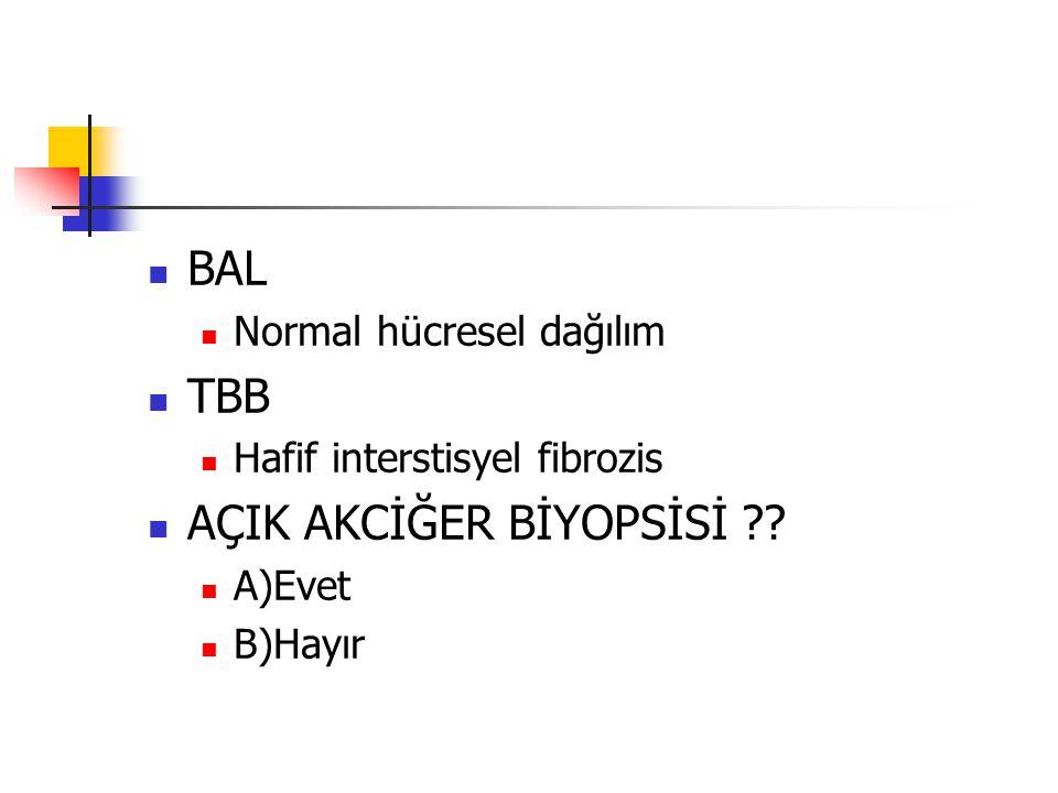 BAL Normal hücresel dağılım TBB Hafif interstisyel fibrozis AÇIK AKCİĞER BİYOPSİSİ ?? A)Evet B)Hayır