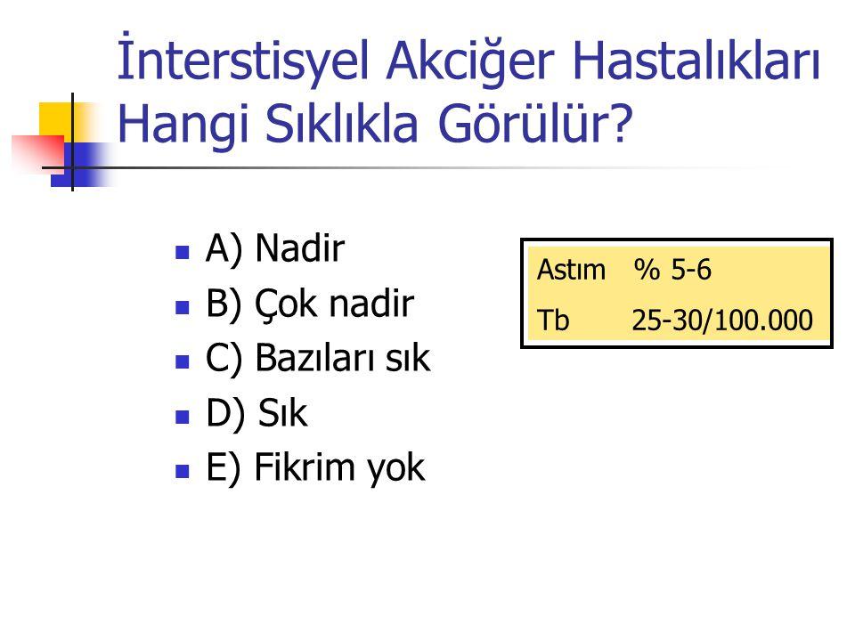 İnterstisyel Akciğer Hastalıkları Hangi Sıklıkla Görülür? A) Nadir B) Çok nadir C) Bazıları sık D) Sık E) Fikrim yok Astım % 5-6 Tb 25-30/100.000