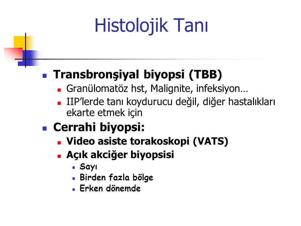 Histolojik Tanı Transbronşiyal biyopsi (TBB) Granülomatöz hst, Malignite, infeksiyon… IIP'lerde tanı koydurucu değil, diğer hastalıkları ekarte etmek