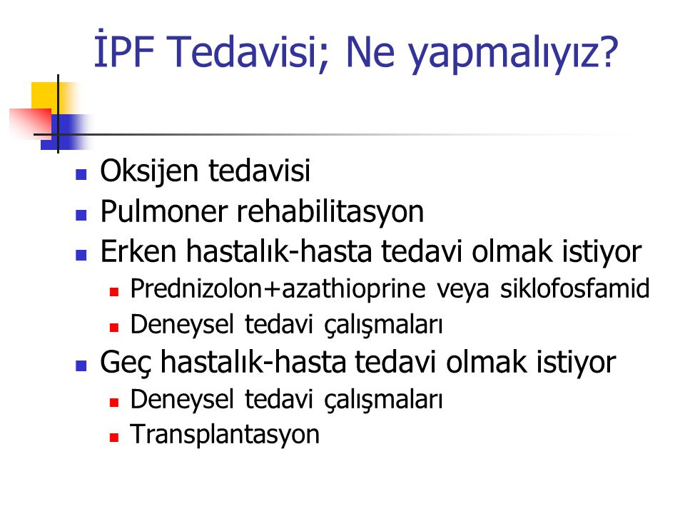 İPF Tedavisi; Ne yapmalıyız? Oksijen tedavisi Pulmoner rehabilitasyon Erken hastalık-hasta tedavi olmak istiyor Prednizolon+azathioprine veya siklofos