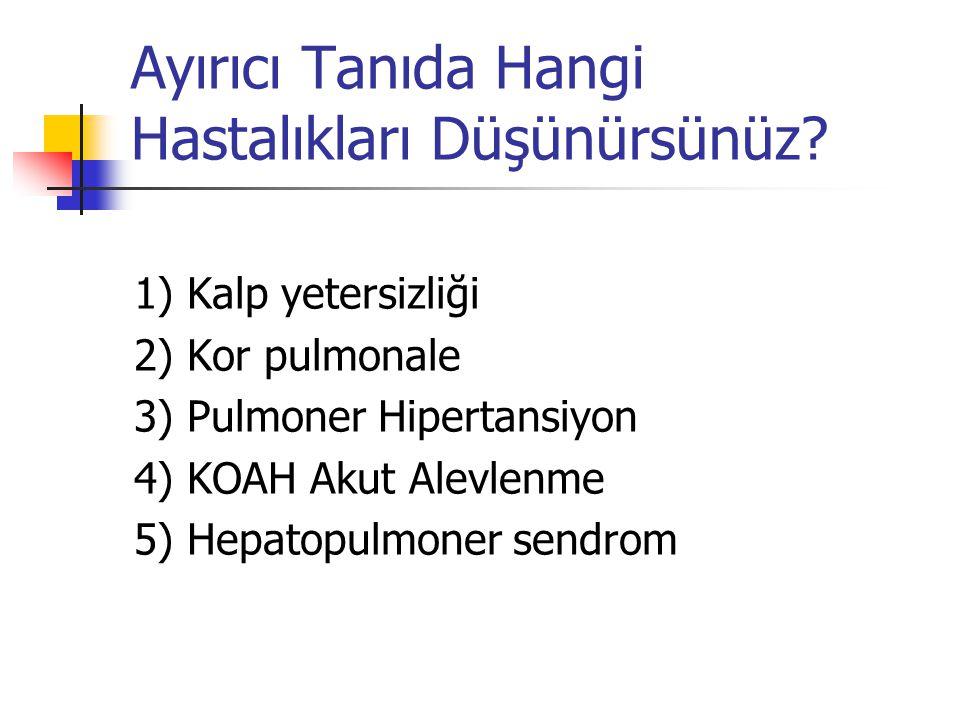 Ayırıcı Tanıda Hangi Hastalıkları Düşünürsünüz? 1) Kalp yetersizliği 2) Kor pulmonale 3) Pulmoner Hipertansiyon 4) KOAH Akut Alevlenme 5) Hepatopulmon