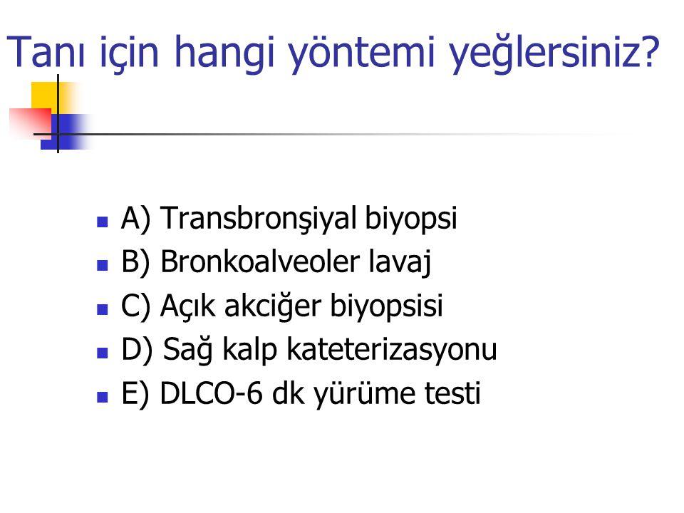 Tanı için hangi yöntemi yeğlersiniz? A) Transbronşiyal biyopsi B) Bronkoalveoler lavaj C) Açık akciğer biyopsisi D) Sağ kalp kateterizasyonu E) DLCO-6