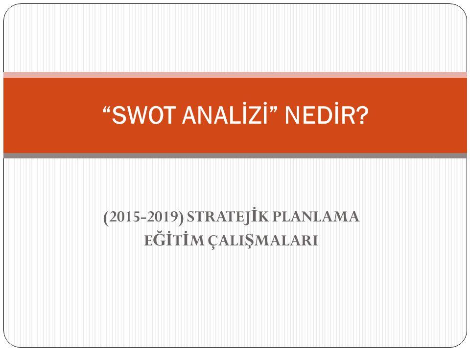 (2015-2019) STRATEJ İ K PLANLAMA E Ğİ T İ M ÇALI Ş MALARI SWOT ANALİZİ NEDİR