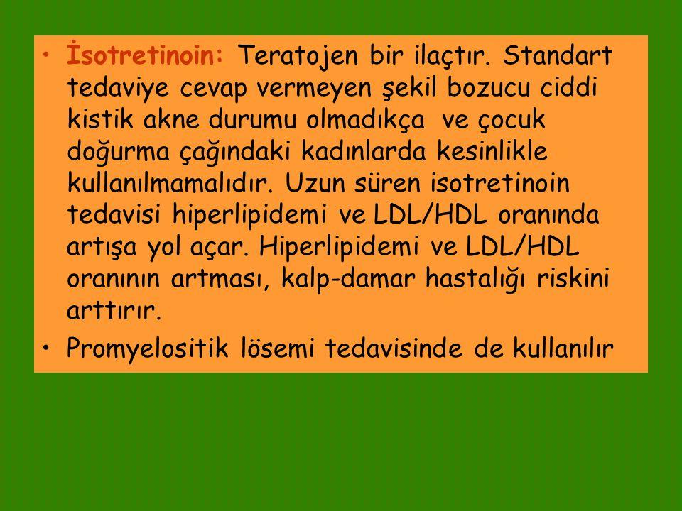 İsotretinoin: Teratojen bir ilaçtır. Standart tedaviye cevap vermeyen şekil bozucu ciddi kistik akne durumu olmadıkça ve çocuk doğurma çağındaki kadın
