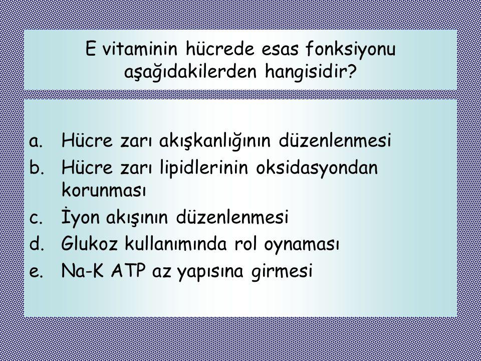 E vitaminin hücrede esas fonksiyonu aşağıdakilerden hangisidir? a.Hücre zarı akışkanlığının düzenlenmesi b.Hücre zarı lipidlerinin oksidasyondan korun