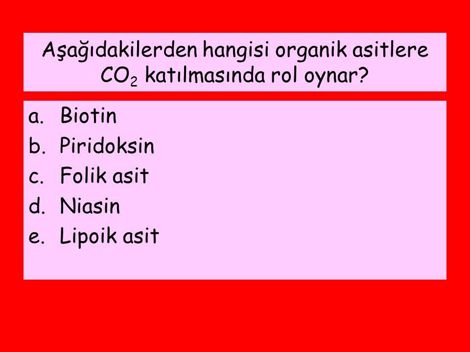 Aşağıdakilerden hangisi organik asitlere CO 2 katılmasında rol oynar? a.Biotin b.Piridoksin c.Folik asit d.Niasin e.Lipoik asit