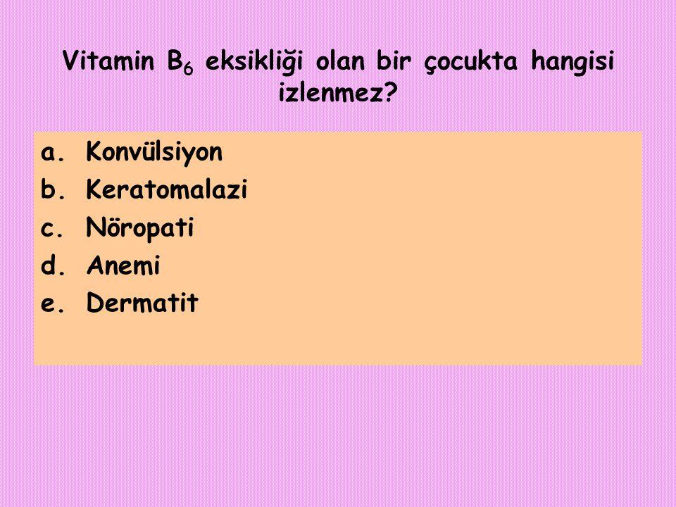 Vitamin B 6 eksikliği olan bir çocukta hangisi izlenmez? a.Konvülsiyon b.Keratomalazi c.Nöropati d.Anemi e.Dermatit