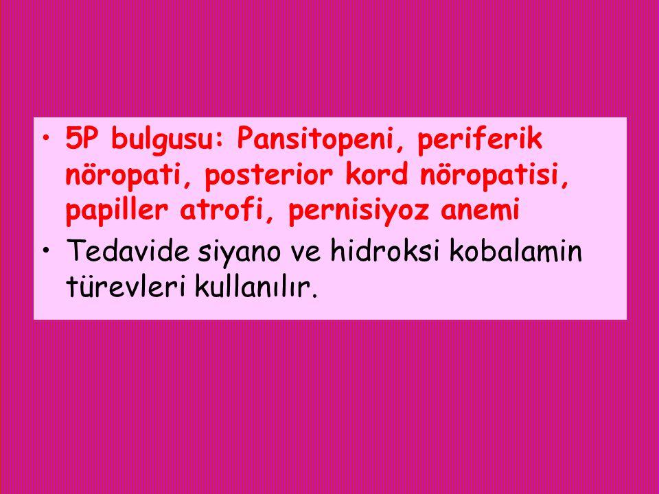 5P bulgusu: Pansitopeni, periferik nöropati, posterior kord nöropatisi, papiller atrofi, pernisiyoz anemi Tedavide siyano ve hidroksi kobalamin türevl