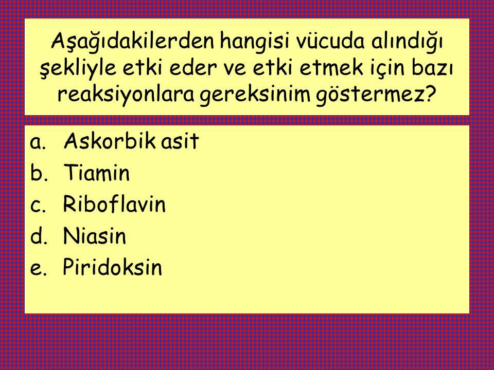 Aşağıdakilerden hangisi vücuda alındığı şekliyle etki eder ve etki etmek için bazı reaksiyonlara gereksinim göstermez? a.Askorbik asit b.Tiamin c.Ribo