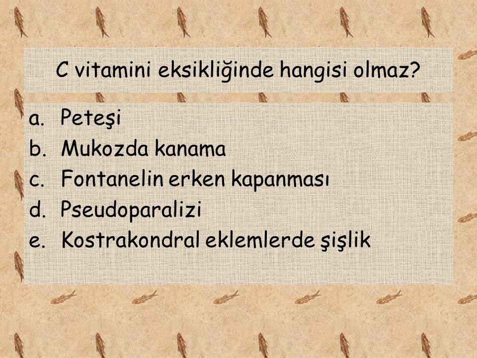 C vitamini eksikliğinde hangisi olmaz? a.Peteşi b.Mukozda kanama c.Fontanelin erken kapanması d.Pseudoparalizi e.Kostrakondral eklemlerde şişlik