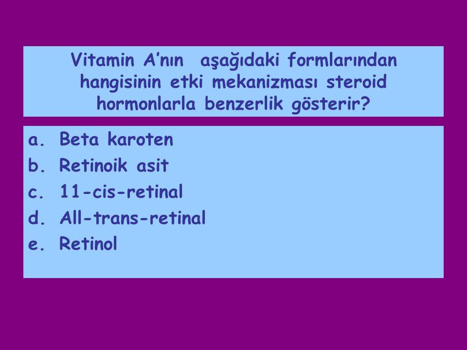 Vitamin A'nın aşağıdaki formlarından hangisinin etki mekanizması steroid hormonlarla benzerlik gösterir? a.Beta karoten b.Retinoik asit c.11-cis-retin