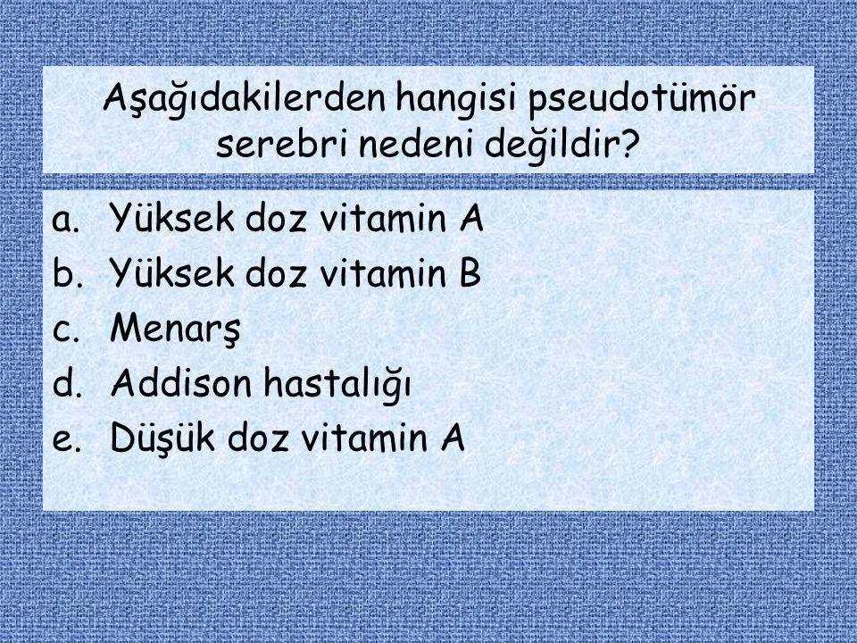 Aşağıdakilerden hangisi pseudotümör serebri nedeni değildir? a.Yüksek doz vitamin A b.Yüksek doz vitamin B c.Menarş d.Addison hastalığı e.Düşük doz vi