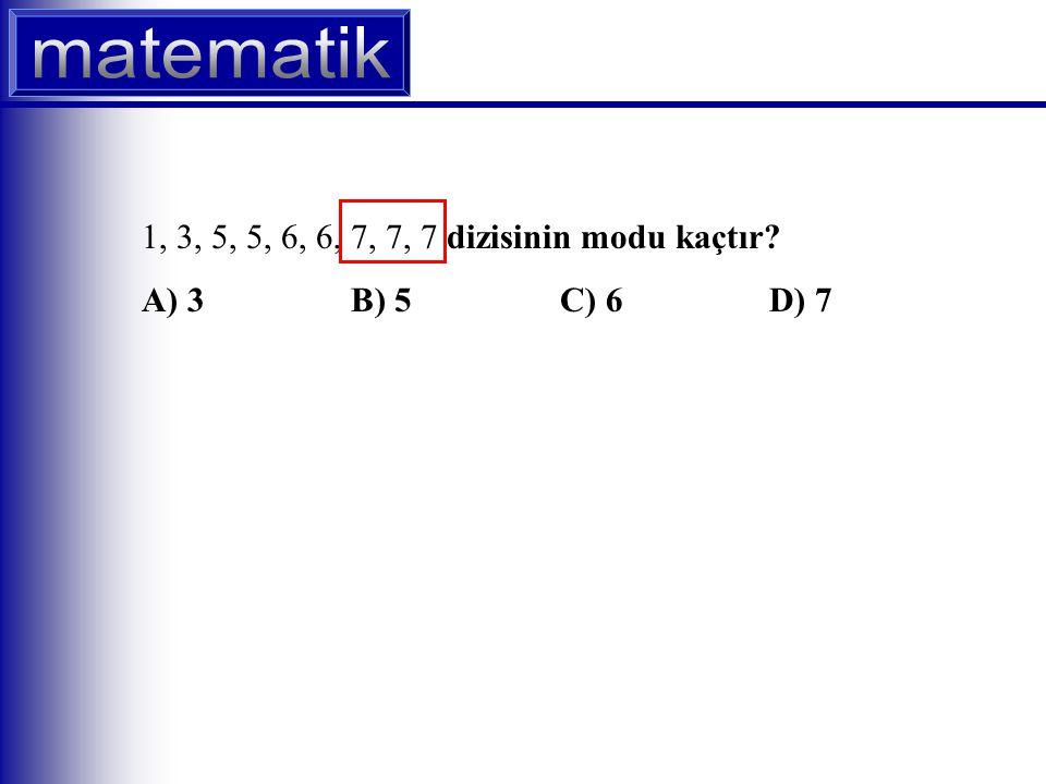 1, 3, 5, 5, 6, 6, 7, 7, 7 dizisinin modu kaçtır A) 3 B) 5 C) 6 D) 7