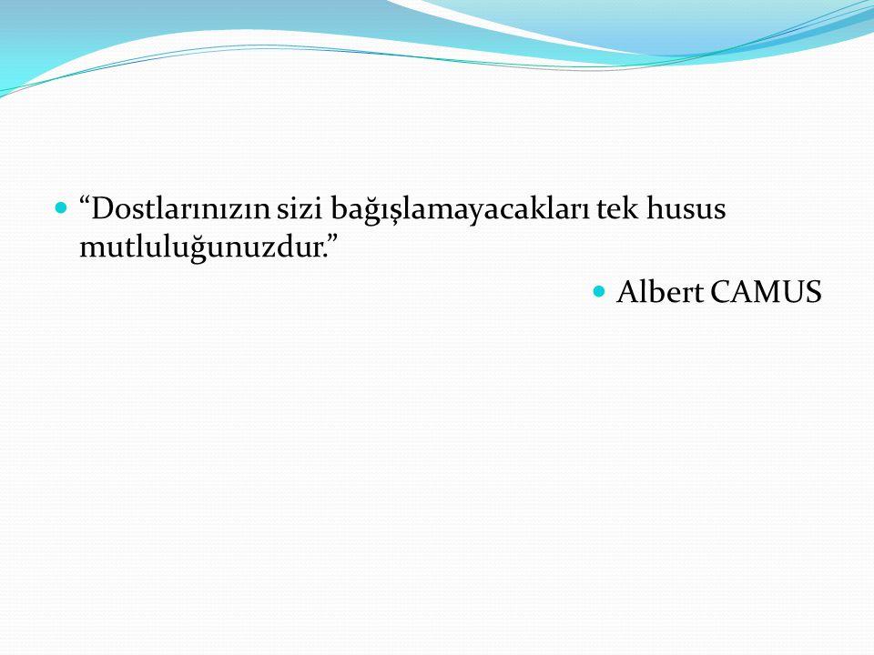 Dostlarınızın sizi bağışlamayacakları tek husus mutluluğunuzdur. Albert CAMUS