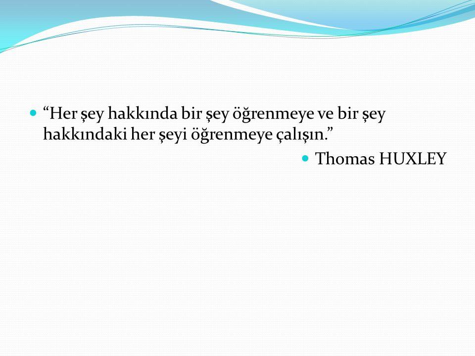 Her şey hakkında bir şey öğrenmeye ve bir şey hakkındaki her şeyi öğrenmeye çalışın. Thomas HUXLEY
