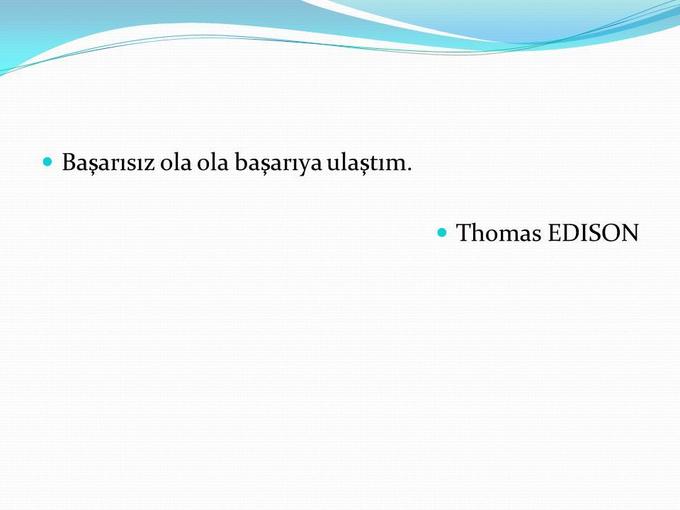 Başarısız ola ola başarıya ulaştım. Thomas EDISON