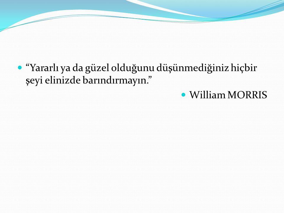 Yararlı ya da güzel olduğunu düşünmediğiniz hiçbir şeyi elinizde barındırmayın. William MORRIS