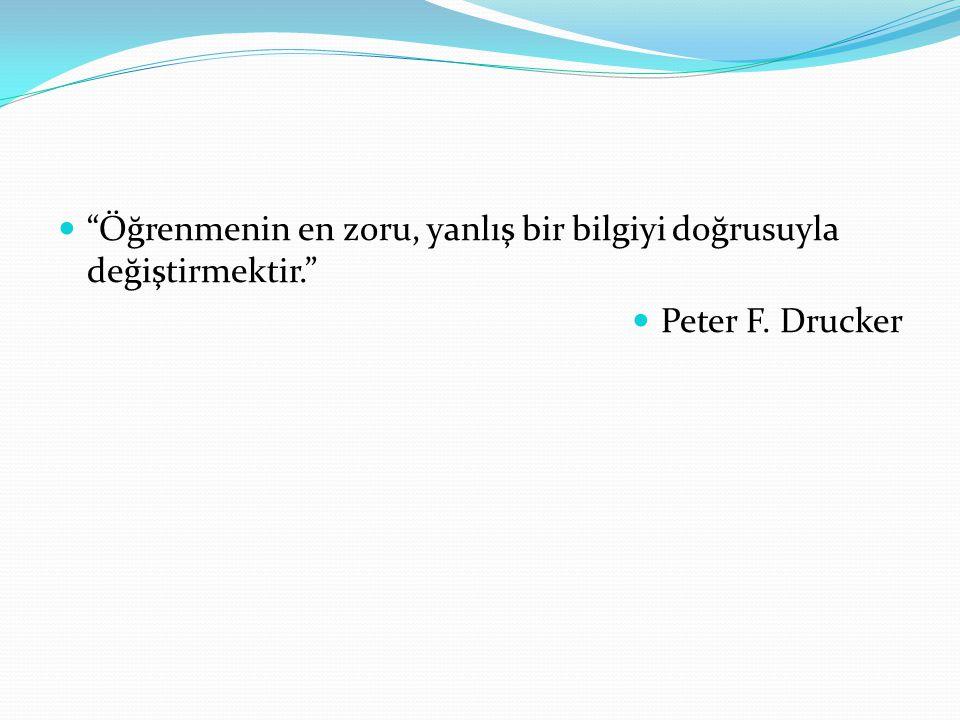 Öğrenmenin en zoru, yanlış bir bilgiyi doğrusuyla değiştirmektir. Peter F. Drucker