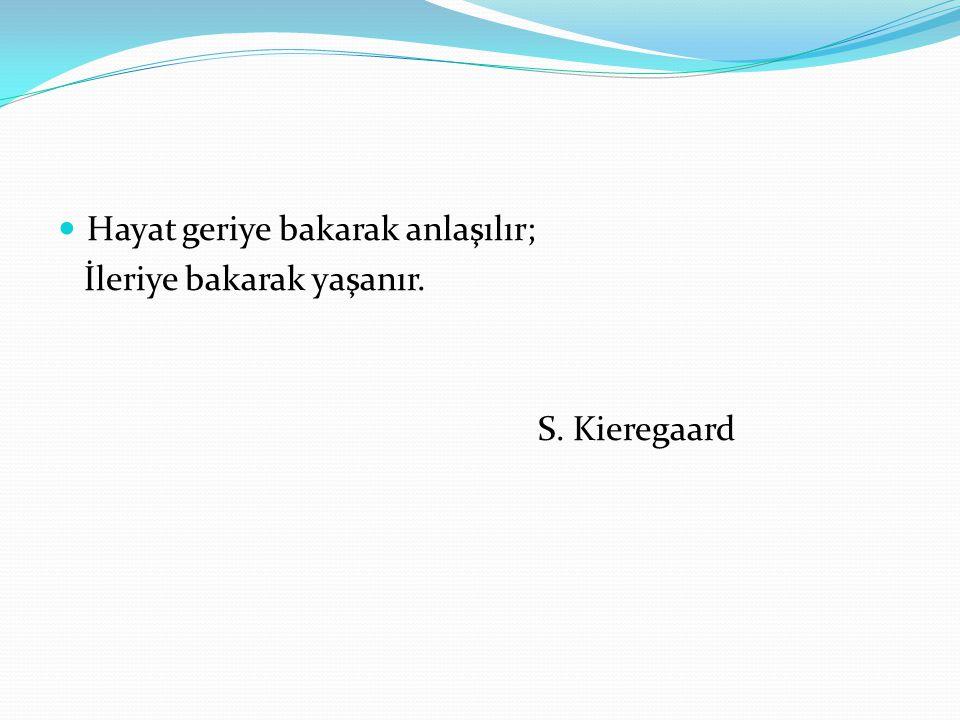 Hayat geriye bakarak anlaşılır; İleriye bakarak yaşanır. S. Kieregaard