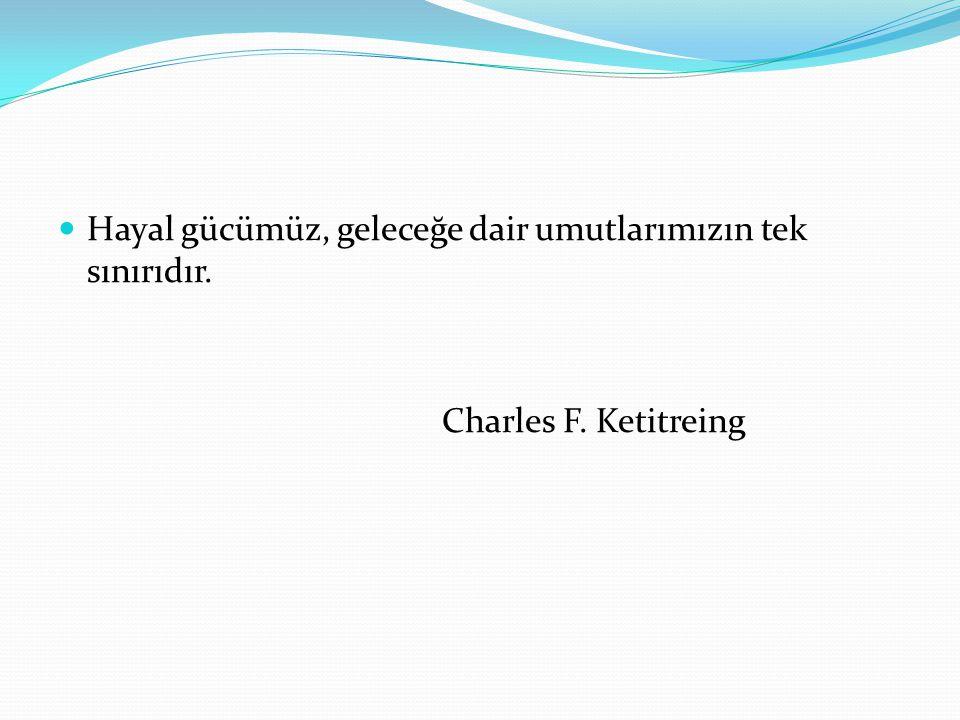 Hayal gücümüz, geleceğe dair umutlarımızın tek sınırıdır. Charles F. Ketitreing