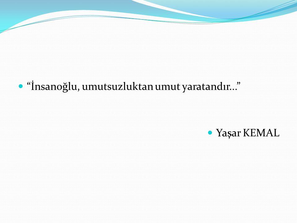 """""""İnsanoğlu, umutsuzluktan umut yaratandır..."""" Yaşar KEMAL"""