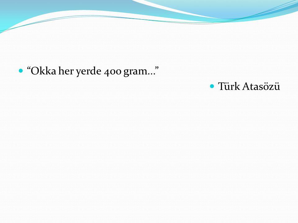 """""""Okka her yerde 400 gram..."""" Türk Atasözü"""