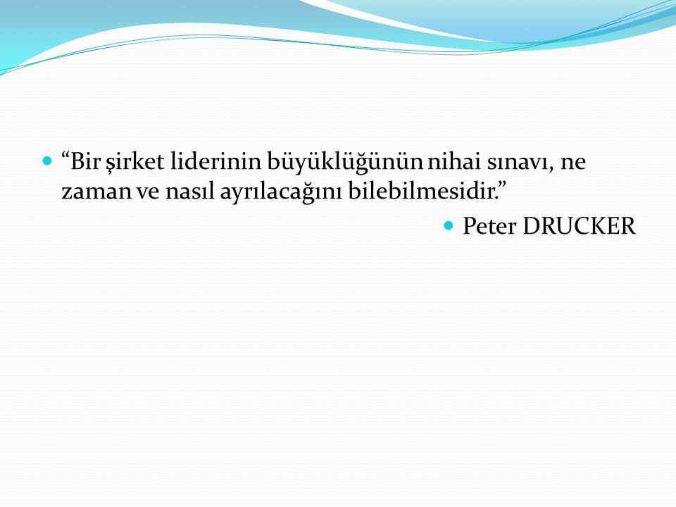 """""""Bir şirket liderinin büyüklüğünün nihai sınavı, ne zaman ve nasıl ayrılacağını bilebilmesidir."""" Peter DRUCKER"""