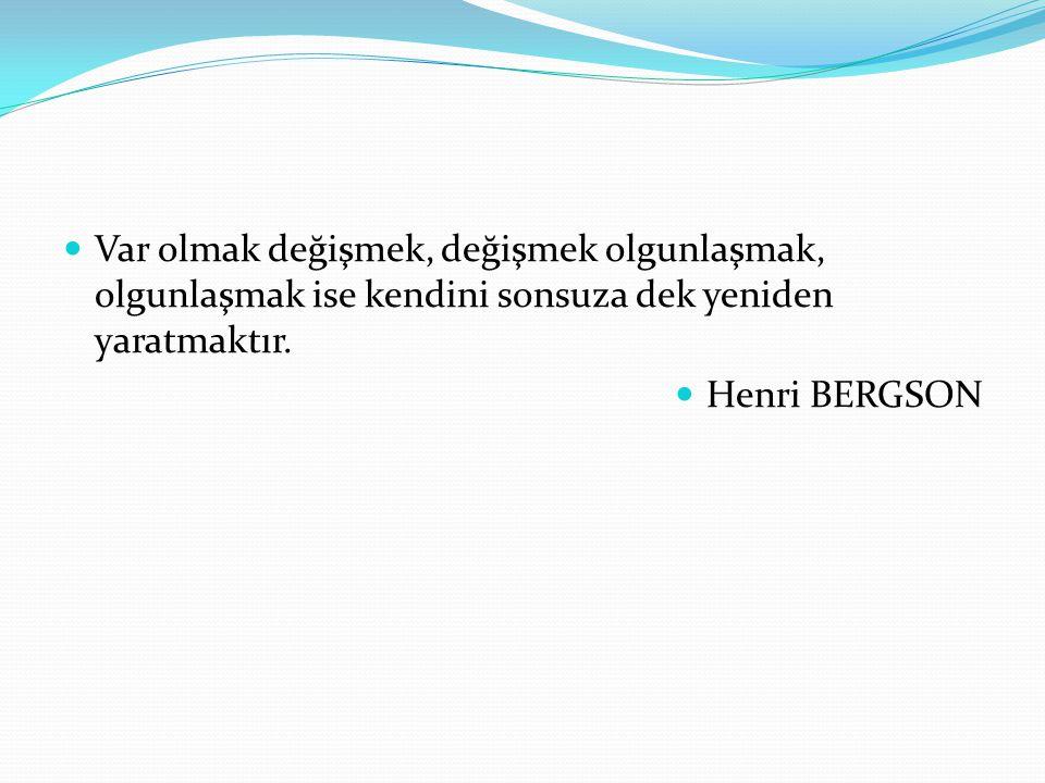 Var olmak değişmek, değişmek olgunlaşmak, olgunlaşmak ise kendini sonsuza dek yeniden yaratmaktır. Henri BERGSON