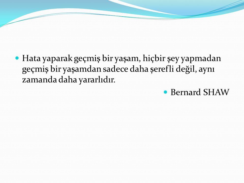Hata yaparak geçmiş bir yaşam, hiçbir şey yapmadan geçmiş bir yaşamdan sadece daha şerefli değil, aynı zamanda daha yararlıdır. Bernard SHAW