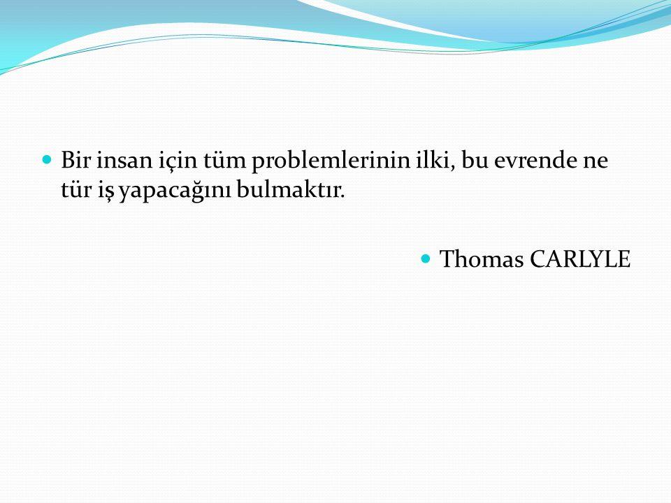 Bir insan için tüm problemlerinin ilki, bu evrende ne tür iş yapacağını bulmaktır. Thomas CARLYLE