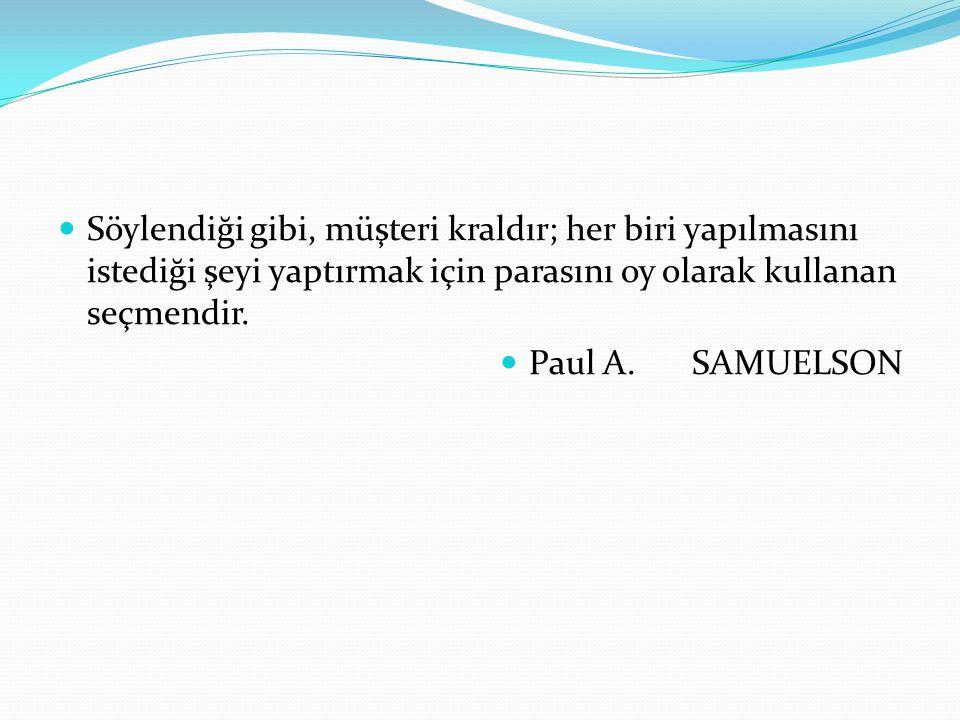 Söylendiği gibi, müşteri kraldır; her biri yapılmasını istediği şeyi yaptırmak için parasını oy olarak kullanan seçmendir. Paul A. SAMUELSON