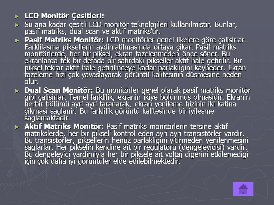 ► LCD Monitör Çesitleri: ► Su ana kadar çesitli LCD monitör teknolojileri kullanilmistir. Bunlar, pasif matriks, dual scan ve aktif matriks'tir. ► Pas