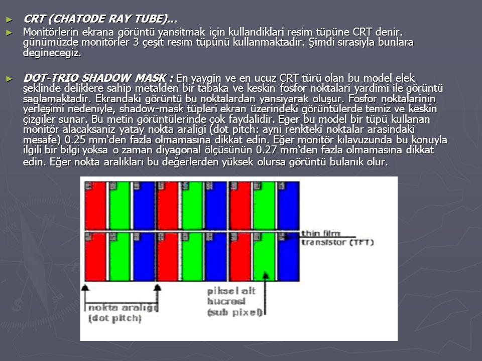 ► CRT (CHATODE RAY TUBE)... ► Monitörlerin ekrana görüntü yansitmak için kullandiklari resim tüpüne CRT denir. günümüzde monitörler 3 çeşit resim tüpü