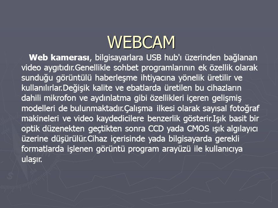 WEBCAM Web kamerası, bilgisayarlara USB hub ı üzerinden bağlanan video aygıtıdır.Genellikle sohbet programlarının ek özellik olarak sunduğu görüntülü haberleşme ihtiyacına yönelik üretilir ve kullanılırlar.Değişik kalite ve ebatlarda üretilen bu cihazların dahili mikrofon ve aydınlatma gibi özellikleri içeren gelişmiş modelleri de bulunmaktadır.Çalışma ilkesi olarak sayısal fotoğraf makineleri ve video kaydedicilere benzerlik gösterir.Işık basit bir optik düzenekten geçtikten sonra CCD yada CMOS ışık algılayıcı üzerine düşürülür.Cihaz içerisinde yada bilgisayarda gerekli formatlarda işlenen görüntü program arayüzü ile kullanıcıya ulaşır.