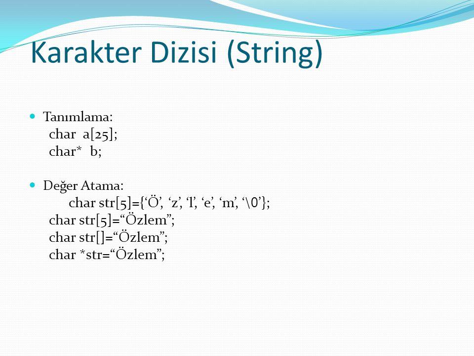 Karakter Dizisi (String) Tanımlama: char a[25]; char* b; Değer Atama: char str[5]={'Ö', 'z', 'l', 'e', 'm', '\ 0 '}; char str[5]= Özlem ; char str[]= Özlem ; char *str= Özlem ;