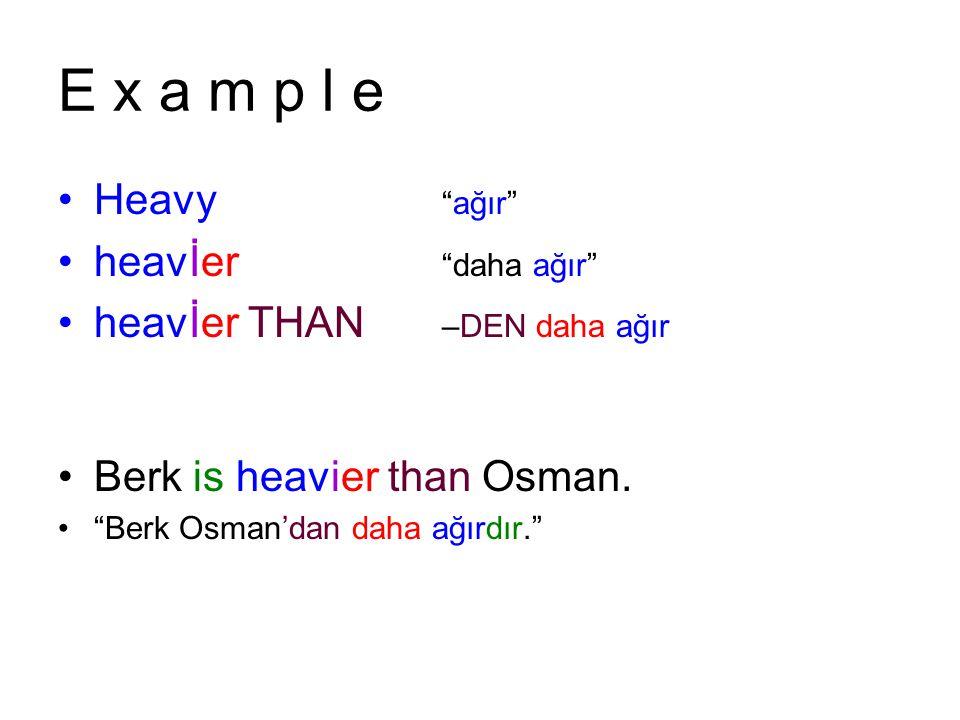 E x a m p l e Heavy ağır heavİer daha ağır heavİer THAN –DEN daha ağır Berk is heavier than Osman.