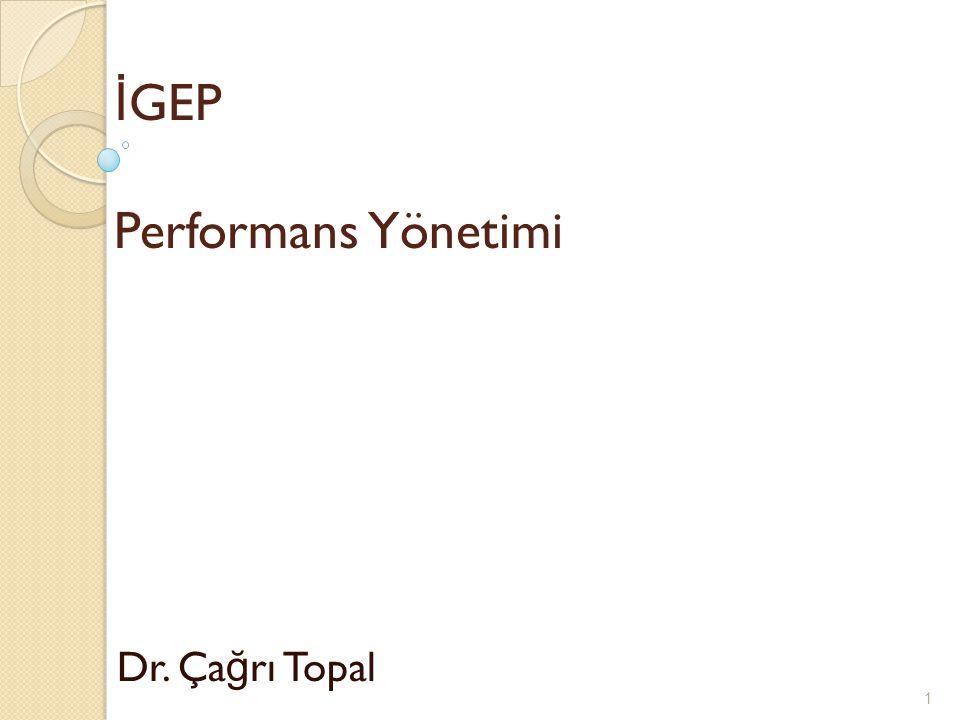 İ GEP Performans Yönetimi Dr. Ça ğ rı Topal 1