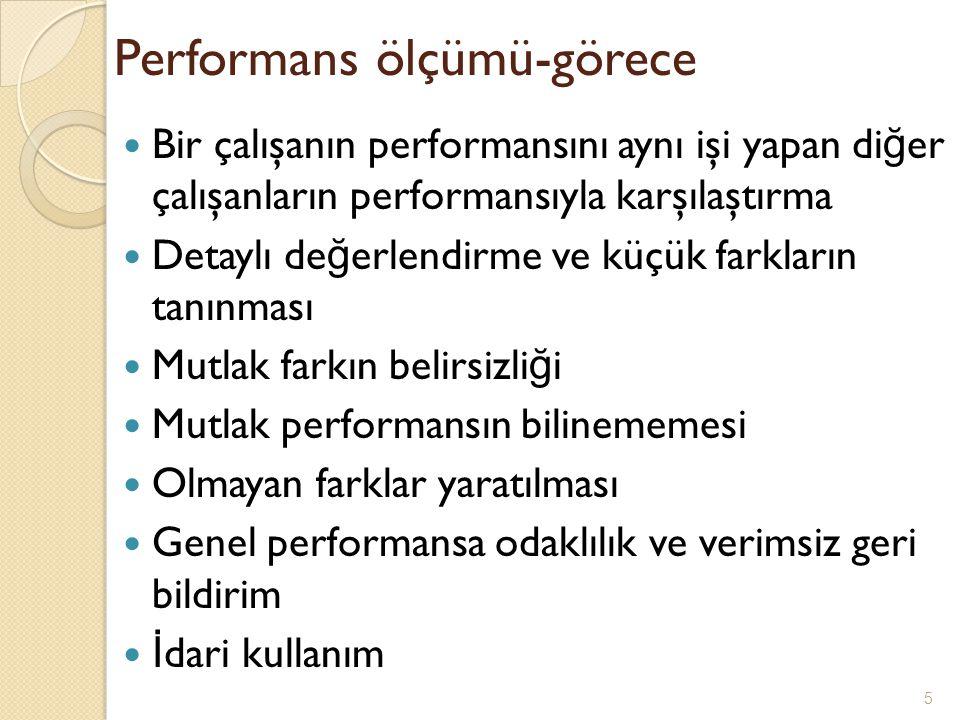 Performans ölçümü-görece Bir çalışanın performansını aynı işi yapan di ğ er çalışanların performansıyla karşılaştırma Detaylı de ğ erlendirme ve küçük