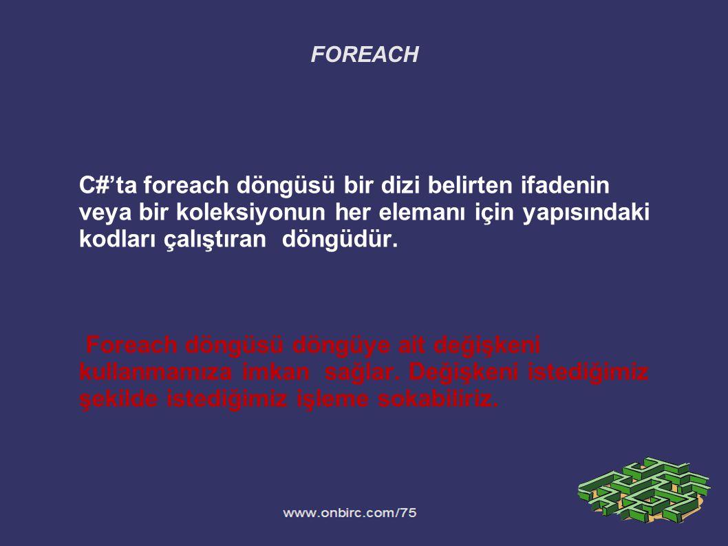 FOREACH C#'ta foreach döngüsü bir dizi belirten ifadenin veya bir koleksiyonun her elemanı için yapısındaki kodları çalıştıran döngüdür. Foreach döngü
