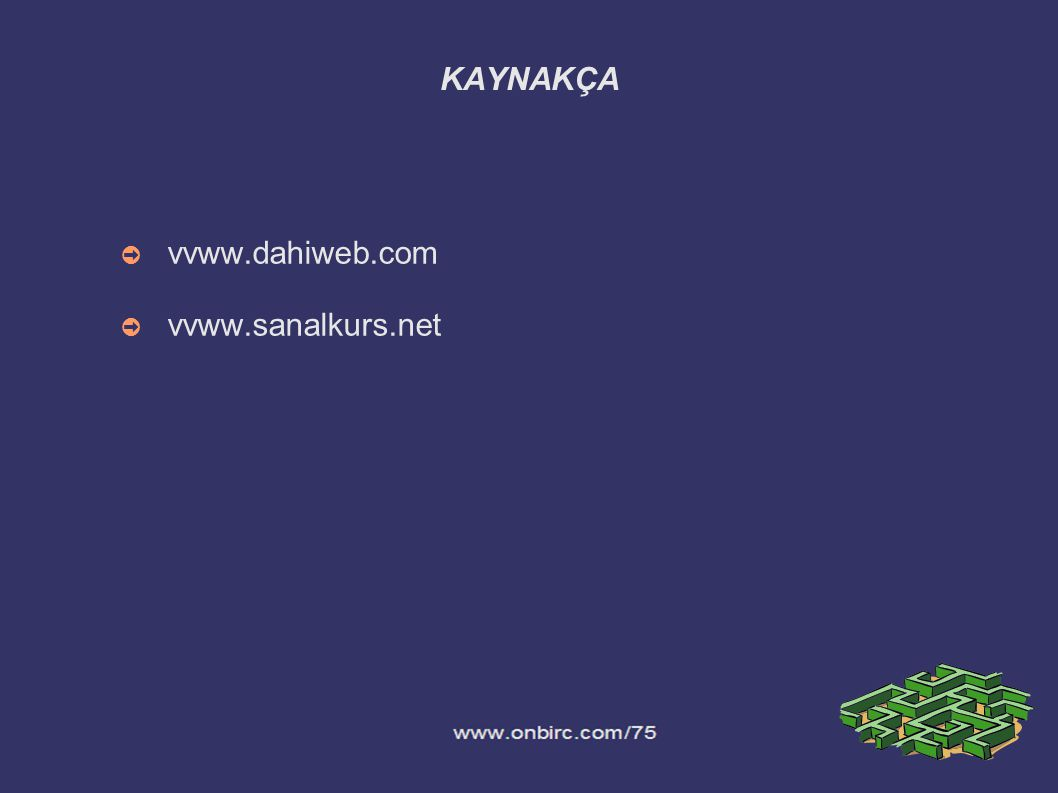 KAYNAKÇA ➲ vvww.dahiweb.com ➲ vvww.sanalkurs.net
