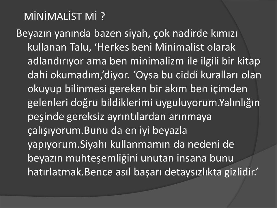MİNİMALİST Mİ ? Beyazın yanında bazen siyah, çok nadirde kımızı kullanan Talu, 'Herkes beni Minimalist olarak adlandırıyor ama ben minimalizm ile ilgi