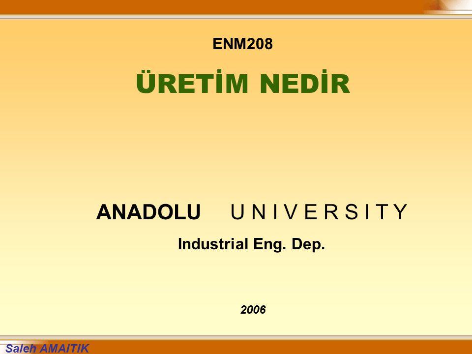 ENM208 ÜRETİM NEDİR ANADOLU U N I V E R S I T Y Industrial Eng. Dep. 2006 Saleh AMAITIK