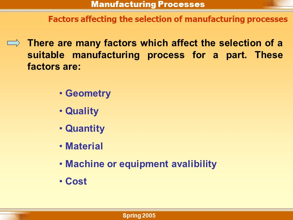 Manufacturing Processes Factors affecting the selection of manufacturing processes Spring 2005 There are many factors which affect the selection of a